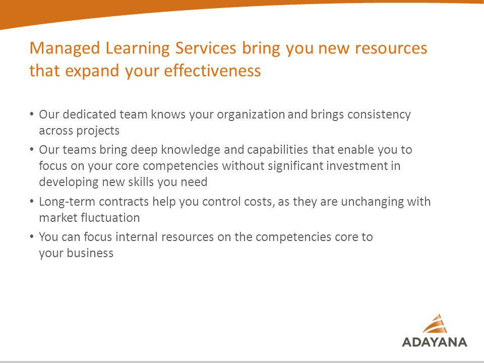 Managed Learning Services bring you new resources that expand your effectiveness Our dedicated team knows your organization and brings consistency across projects Our teams bring deep knowledge and capabilities that enable you to focus on your core competencies without significant investment in developing new skills you need Long-term contracts help you control costs, as they are unchanging with market fluctuation You can focus internal resources on the competencies core to your business