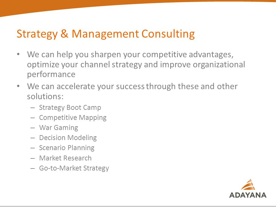 We can help you sharpen your competitive advantages, optimize your channel strategy and improve organizational performance We can accelerate your success through these and other solutions: – Strategy Boot Camp – Competitive Mapping – War Gaming – Decision Modeling – Scenario Planning – Market Research – Go-to-Market Strategy