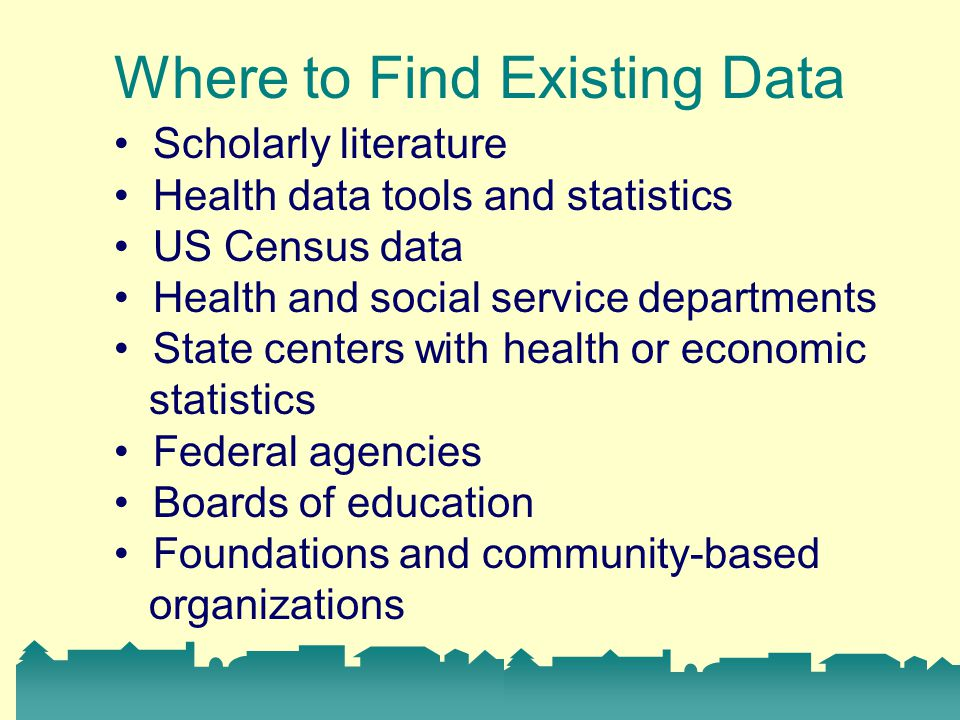Where to Find Existing Data Scholarly literature Health data tools and statistics US Census data Health and social service departments State centers with health or economic statistics Federal agencies Boards of education Foundations and community-based organizations