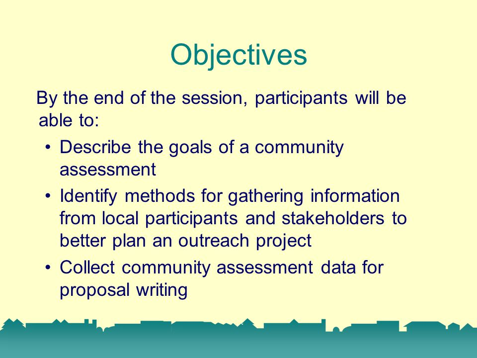 Objectives By the end of the session, participants will be able to: Describe the goals of a community assessment Identify methods for gathering information from local participants and stakeholders to better plan an outreach project Collect community assessment data for proposal writing