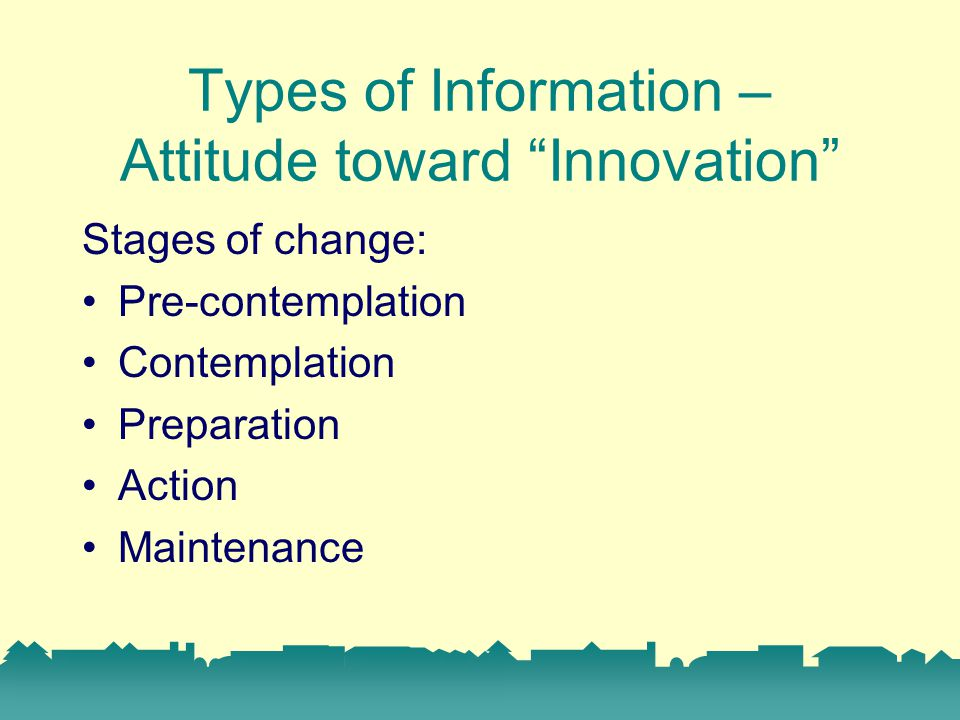Types of Information – Attitude toward Innovation Stages of change: Pre-contemplation Contemplation Preparation Action Maintenance