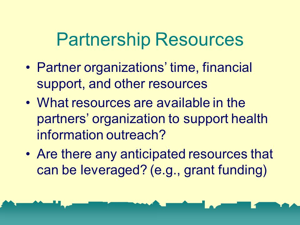 Partnership Resources Partner organizations' time, financial support, and other resources What resources are available in the partners' organization to support health information outreach.