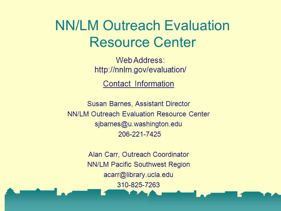 Contact Information Susan Barnes, Assistant Director NN/LM Outreach Evaluation Resource Center Alan Carr, Outreach Coordinator NN/LM Pacific Southwest Region NN/LM Outreach Evaluation Resource Center Web Address: