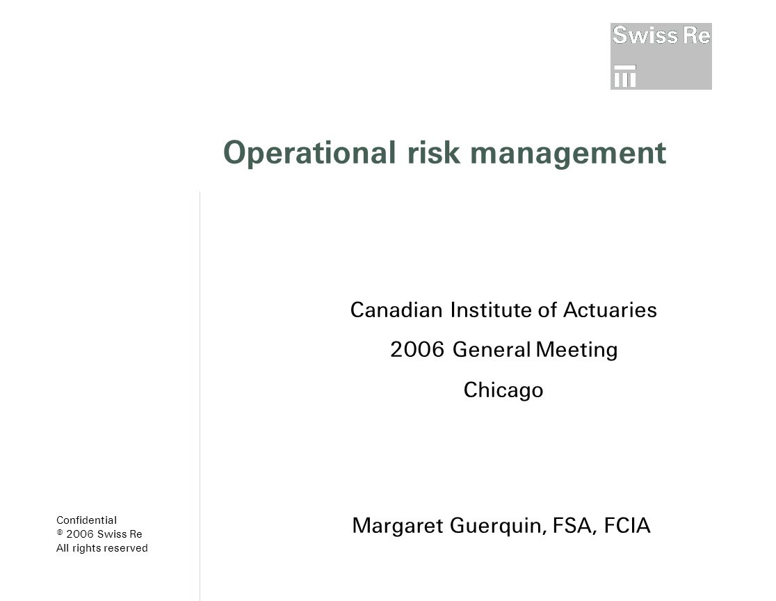 Operational risk management Margaret Guerquin, FSA, FCIA Canadian Institute of Actuaries 2006 General Meeting Chicago Confidential © 2006 Swiss Re All rights reserved