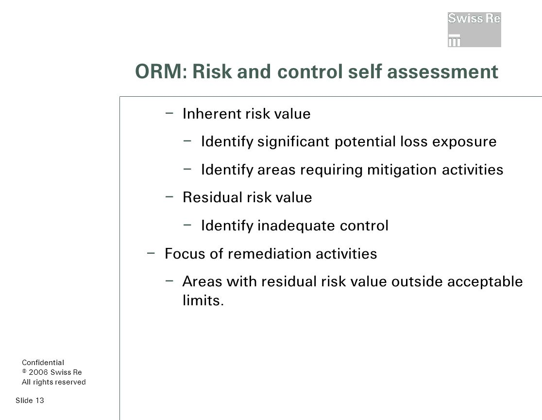 Slide 13 ORM: Risk and control self assessment – Inherent risk value – Identify significant potential loss exposure – Identify areas requiring mitigation activities – Residual risk value – Identify inadequate control – Focus of remediation activities – Areas with residual risk value outside acceptable limits.