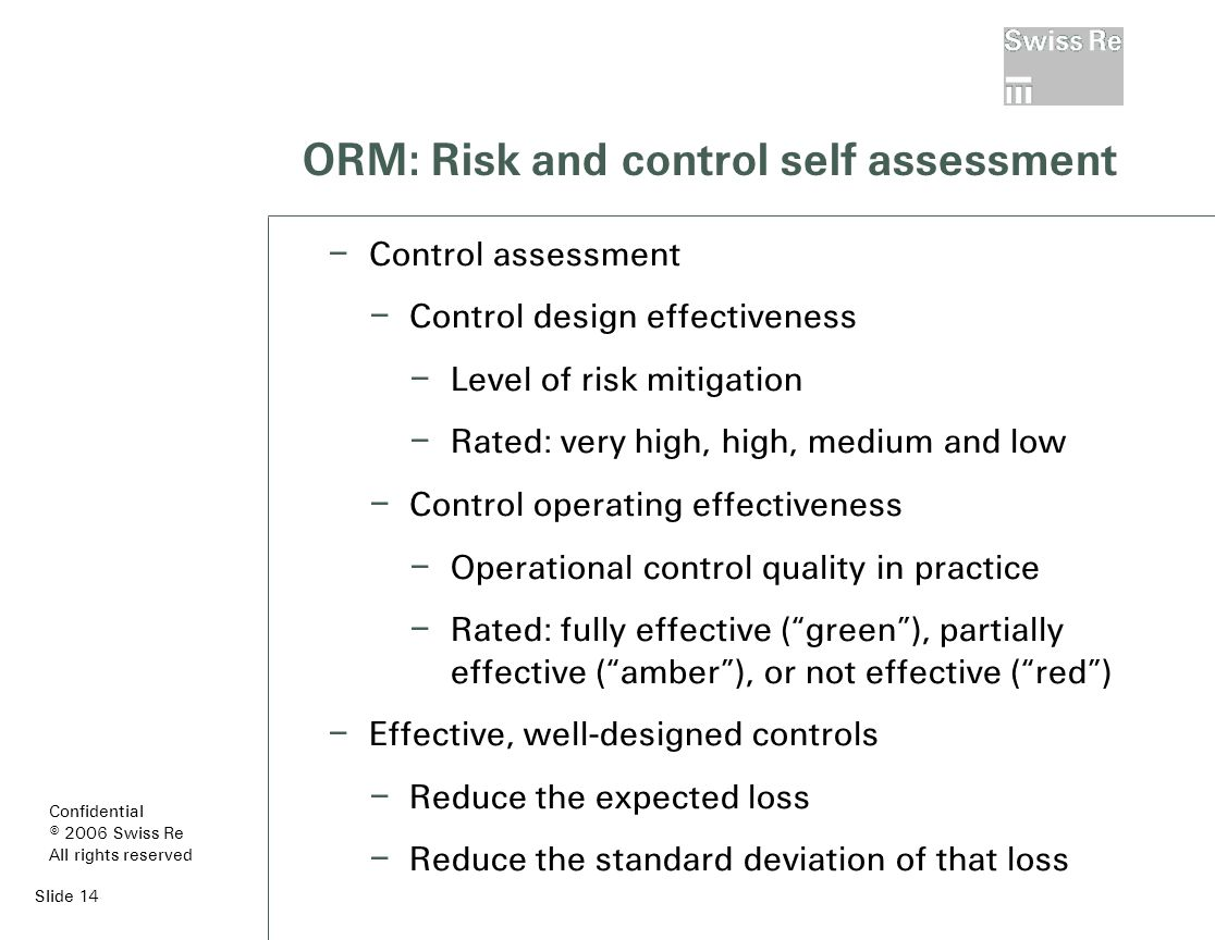 Slide 14 ORM: Risk and control self assessment – Control assessment – Control design effectiveness – Level of risk mitigation – Rated: very high, high, medium and low – Control operating effectiveness – Operational control quality in practice – Rated: fully effective ( green ), partially effective ( amber ), or not effective ( red ) – Effective, well-designed controls – Reduce the expected loss – Reduce the standard deviation of that loss Confidential © 2006 Swiss Re All rights reserved