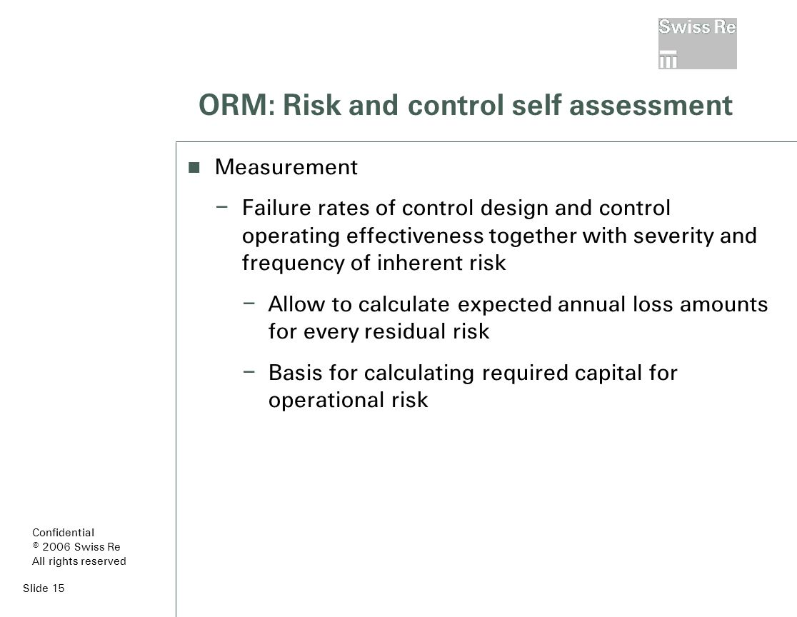 Slide 15 ORM: Risk and control self assessment Measurement – Failure rates of control design and control operating effectiveness together with severity and frequency of inherent risk – Allow to calculate expected annual loss amounts for every residual risk – Basis for calculating required capital for operational risk Confidential © 2006 Swiss Re All rights reserved