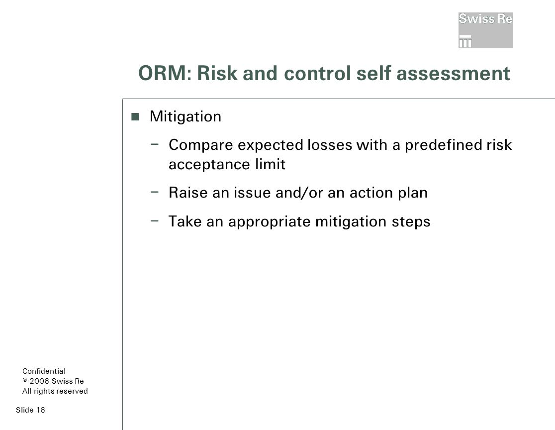 Slide 16 ORM: Risk and control self assessment Mitigation – Compare expected losses with a predefined risk acceptance limit – Raise an issue and/or an action plan – Take an appropriate mitigation steps Confidential © 2006 Swiss Re All rights reserved