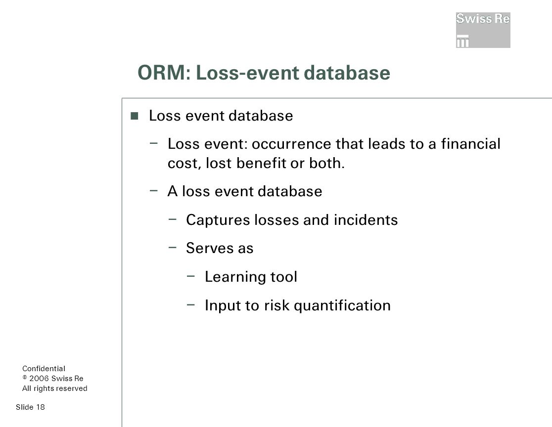 Slide 18 ORM: Loss-event database Loss event database – Loss event: occurrence that leads to a financial cost, lost benefit or both.