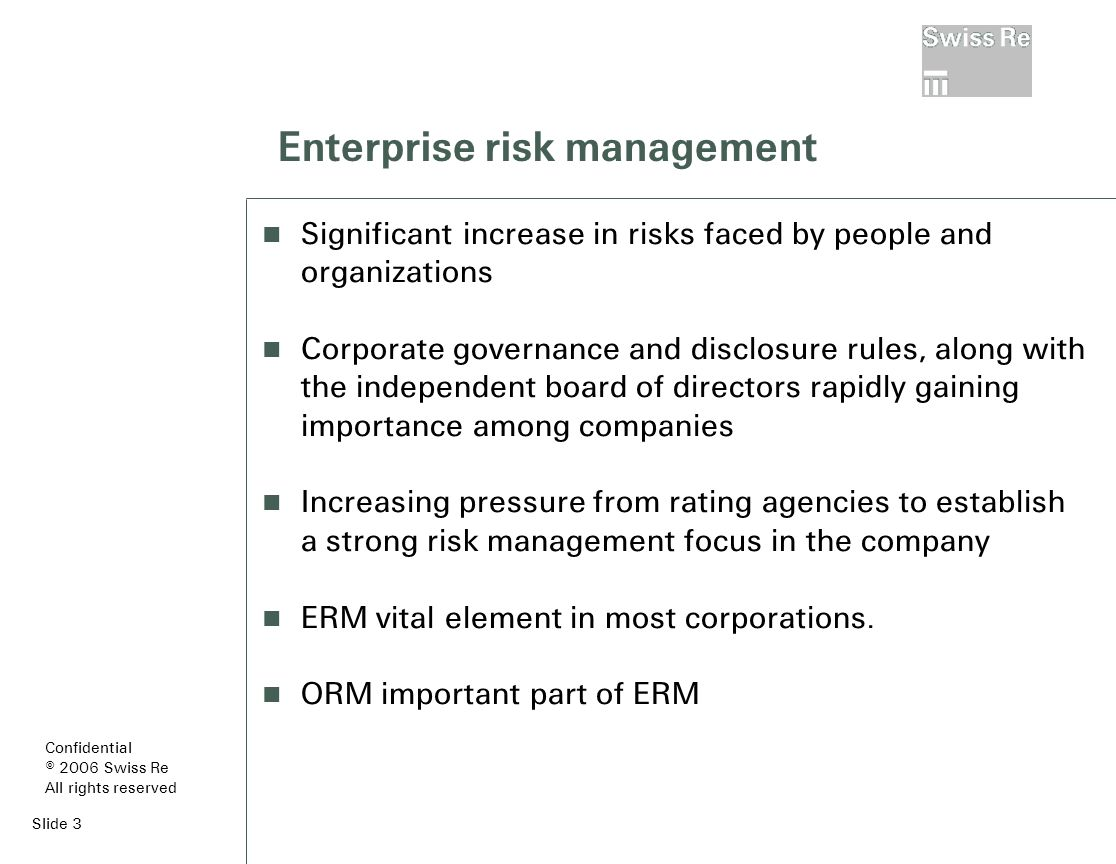 Slide 3 Enterprise risk management Significant increase in risks faced by people and organizations Corporate governance and disclosure rules, along with the independent board of directors rapidly gaining importance among companies Increasing pressure from rating agencies to establish a strong risk management focus in the company ERM vital element in most corporations.
