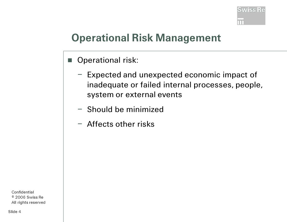 Slide 4 Operational Risk Management Operational risk: – Expected and unexpected economic impact of inadequate or failed internal processes, people, system or external events – Should be minimized – Affects other risks Confidential © 2006 Swiss Re All rights reserved