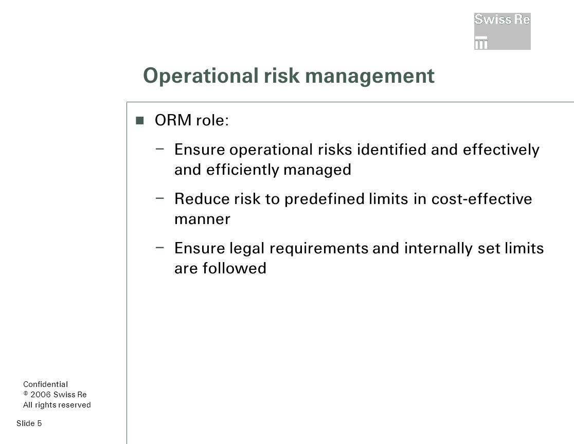Slide 5 Operational risk management ORM role: – Ensure operational risks identified and effectively and efficiently managed – Reduce risk to predefined limits in cost-effective manner – Ensure legal requirements and internally set limits are followed Confidential © 2006 Swiss Re All rights reserved