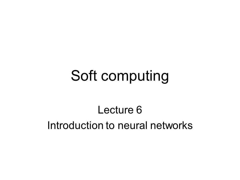 Soft computing Lecture 6 Introduction to neural networks