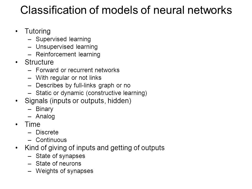 Classification of models of neural networks Tutoring –Supervised learning –Unsupervised learning –Reinforcement learning Structure –Forward or recurrent networks –With regular or not links –Describes by full-links graph or no –Static or dynamic (constructive learning) Signals (inputs or outputs, hidden) –Binary –Analog Time –Discrete –Continuous Kind of giving of inputs and getting of outputs –State of synapses –State of neurons –Weights of synapses