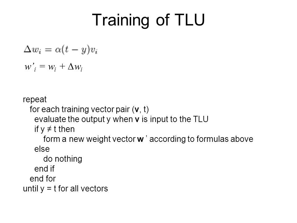 Training of TLU repeat for each training vector pair (v, t) evaluate the output y when v is input to the TLU if y ≠ t then form a new weight vector w ' according to formulas above else do nothing end if end for until y = t for all vectors w' i = w i + ∆w i