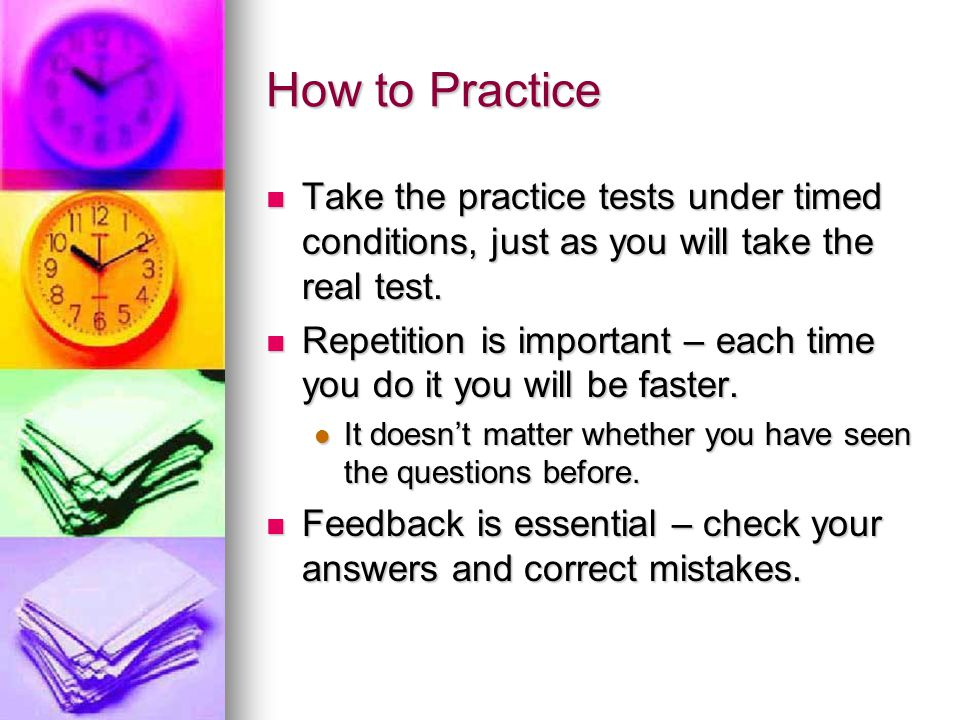 How to Practice Take the practice tests under timed conditions, just as you will take the real test.