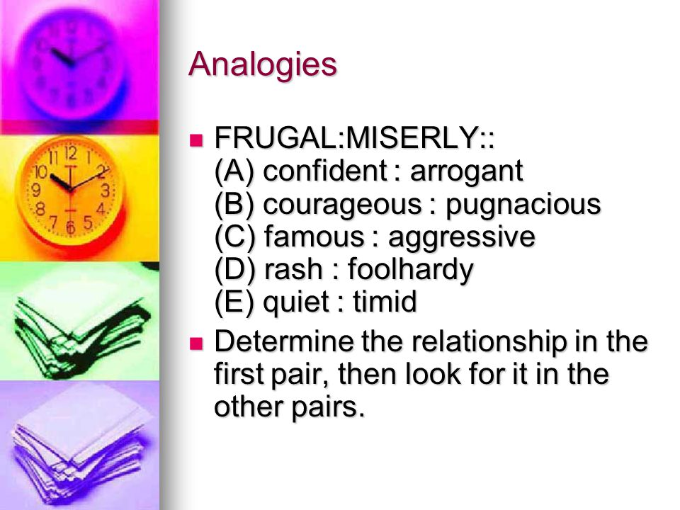 Analogies FRUGAL:MISERLY:: (A) confident : arrogant (B) courageous : pugnacious (C) famous : aggressive (D) rash : foolhardy (E) quiet : timid FRUGAL:MISERLY:: (A) confident : arrogant (B) courageous : pugnacious (C) famous : aggressive (D) rash : foolhardy (E) quiet : timid Determine the relationship in the first pair, then look for it in the other pairs.