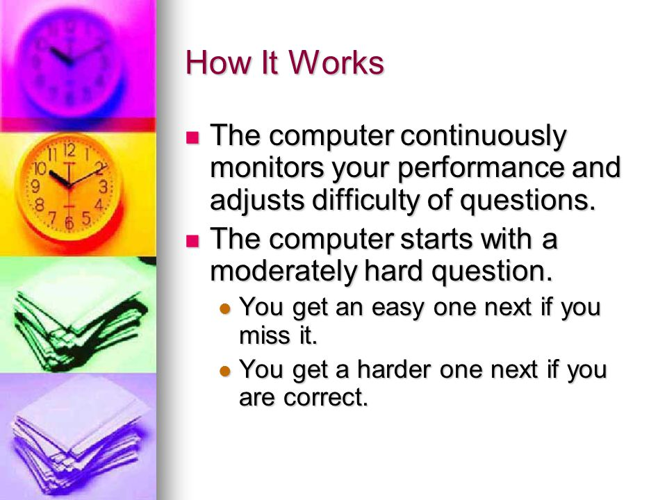How It Works The computer continuously monitors your performance and adjusts difficulty of questions.