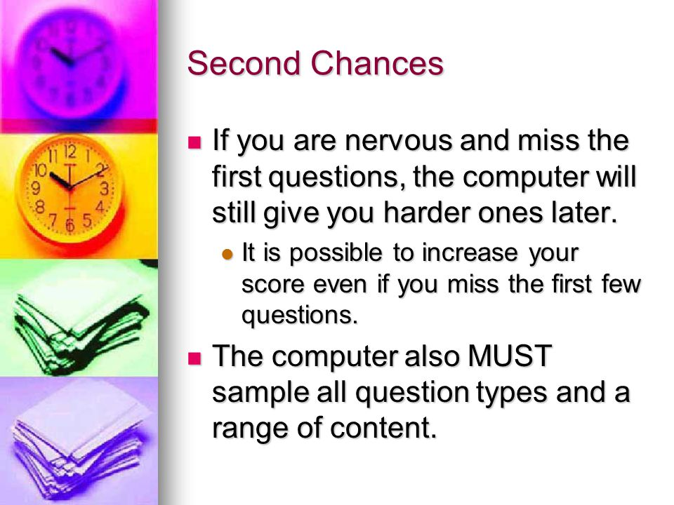 Second Chances If you are nervous and miss the first questions, the computer will still give you harder ones later.