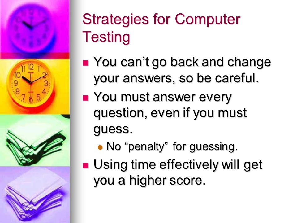 Strategies for Computer Testing You can't go back and change your answers, so be careful.
