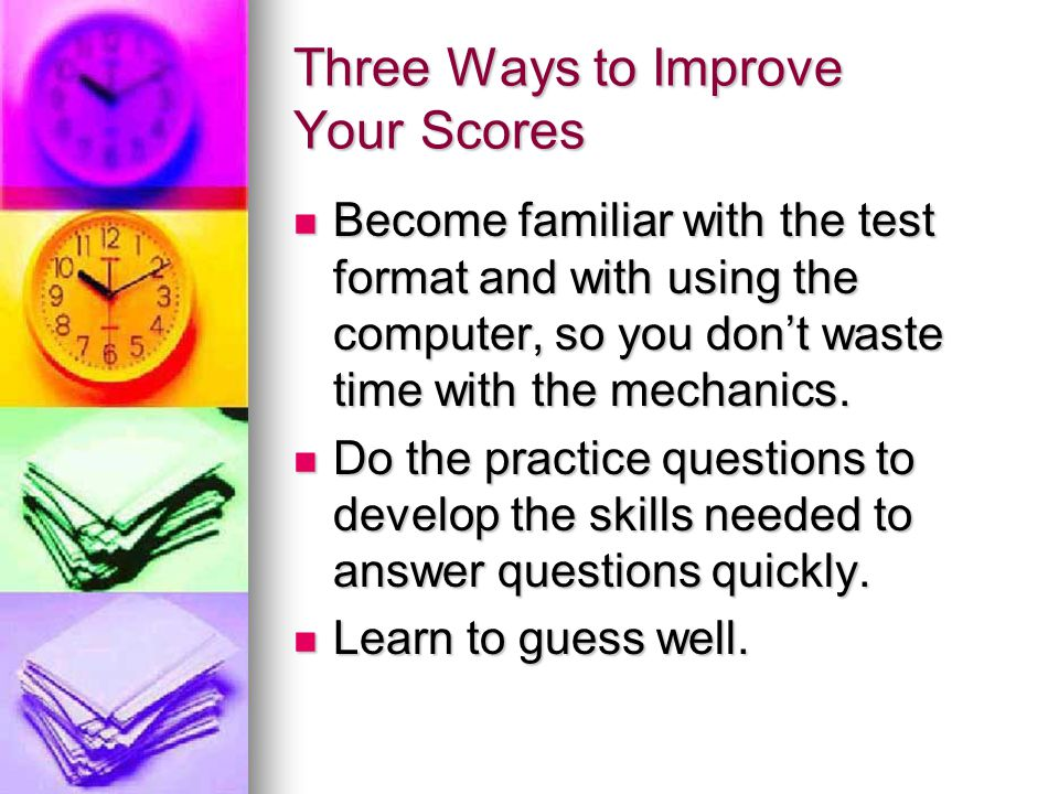Three Ways to Improve Your Scores Become familiar with the test format and with using the computer, so you don't waste time with the mechanics.