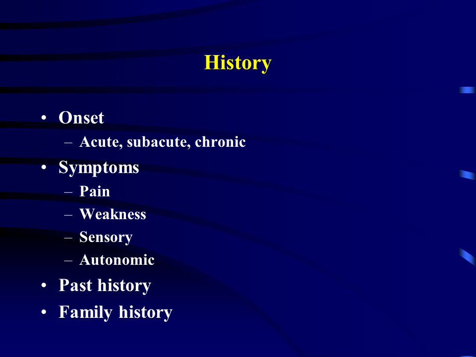 History Onset –Acute, subacute, chronic Symptoms –Pain –Weakness –Sensory –Autonomic Past history Family history