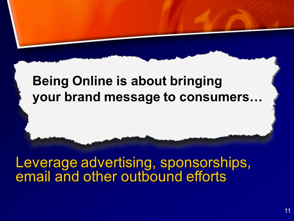 11 Being Online is about bringing your brand message to consumers… Leverage advertising, sponsorships,  and other outbound efforts