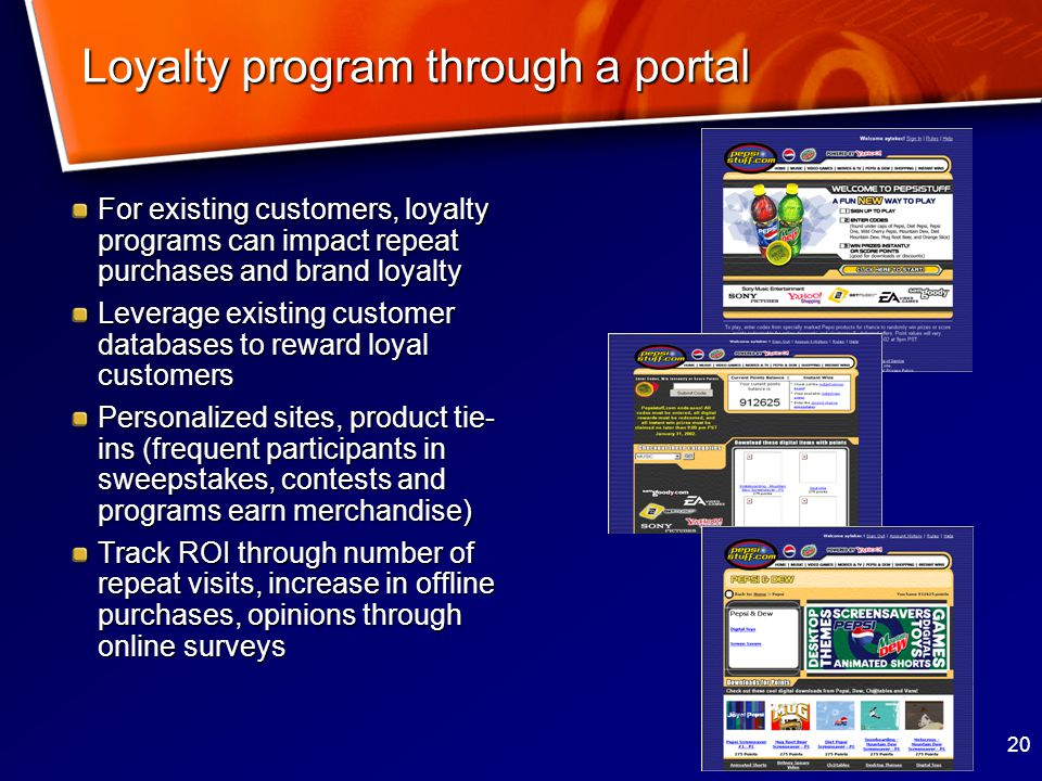 20 Loyalty program through a portal For existing customers, loyalty programs can impact repeat purchases and brand loyalty Leverage existing customer databases to reward loyal customers Personalized sites, product tie- ins (frequent participants in sweepstakes, contests and programs earn merchandise) Track ROI through number of repeat visits, increase in offline purchases, opinions through online surveys