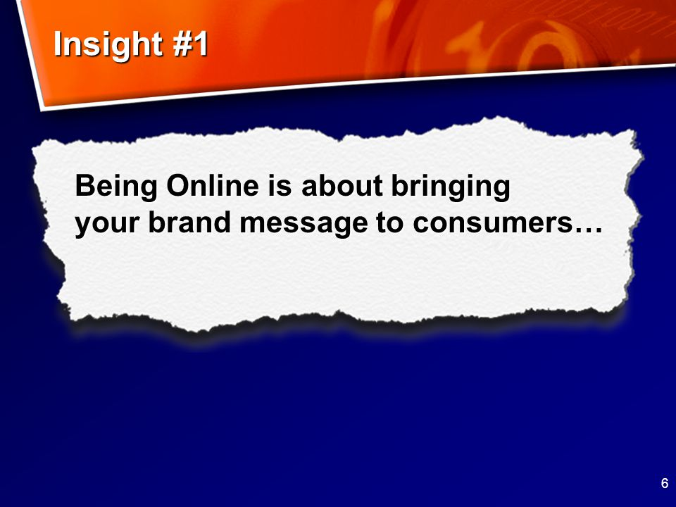 6 Being Online is about bringing your brand message to consumers… Insight #1