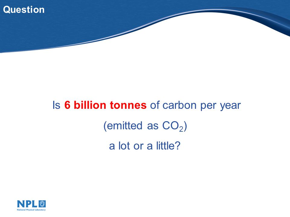 Question Is 6 billion tonnes of carbon per year (emitted as CO 2 ) a lot or a little