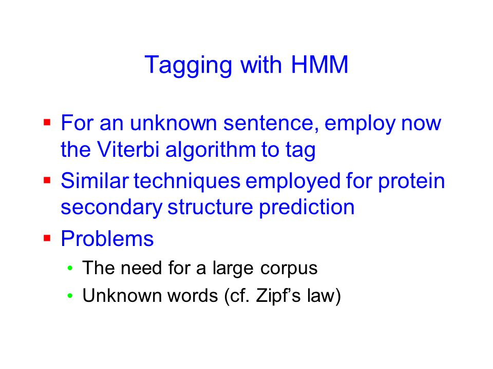 Tagging with HMM  For an unknown sentence, employ now the Viterbi algorithm to tag  Similar techniques employed for protein secondary structure prediction  Problems The need for a large corpus Unknown words (cf.