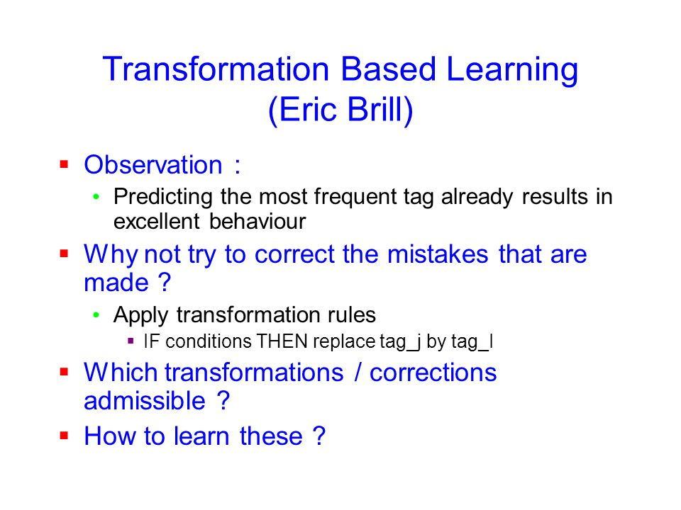 Transformation Based Learning (Eric Brill)  Observation : Predicting the most frequent tag already results in excellent behaviour  Why not try to correct the mistakes that are made .