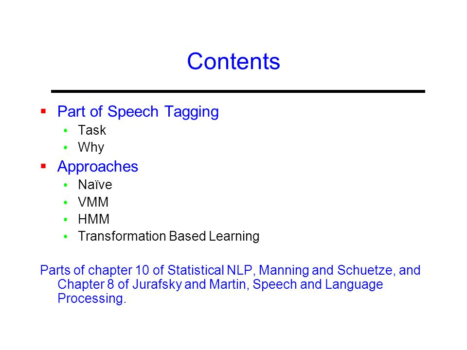 Contents  Part of Speech Tagging Task Why  Approaches Naïve VMM HMM Transformation Based Learning Parts of chapter 10 of Statistical NLP, Manning and Schuetze, and Chapter 8 of Jurafsky and Martin, Speech and Language Processing.