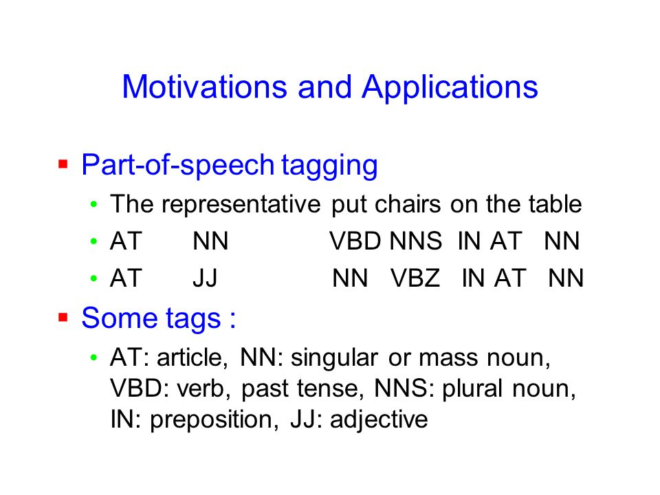 Motivations and Applications  Part-of-speech tagging The representative put chairs on the table AT NN VBD NNS IN AT NN AT JJ NN VBZ IN AT NN  Some tags : AT: article, NN: singular or mass noun, VBD: verb, past tense, NNS: plural noun, IN: preposition, JJ: adjective