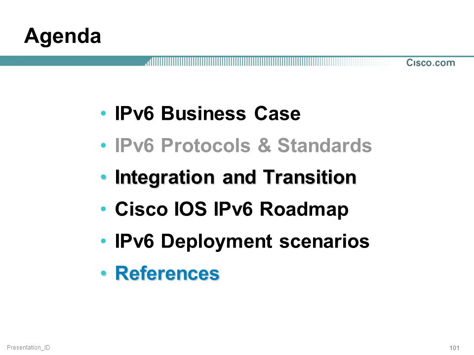Presentation_ID 101 Agenda IPv6 Business Case IPv6 Protocols & Standards Integration and TransitionIntegration and Transition Cisco IOS IPv6 Roadmap IPv6 Deployment scenarios ReferencesReferences