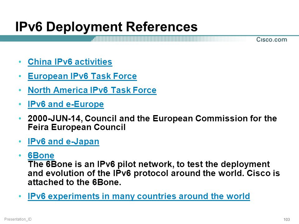 Presentation_ID 103 IPv6 Deployment References China IPv6 activities European IPv6 Task Force North America IPv6 Task Force IPv6 and e-Europe 2000-JUN-14, Council and the European Commission for the Feira European Council IPv6 and e-Japan 6Bone The 6Bone is an IPv6 pilot network, to test the deployment and evolution of the IPv6 protocol around the world.