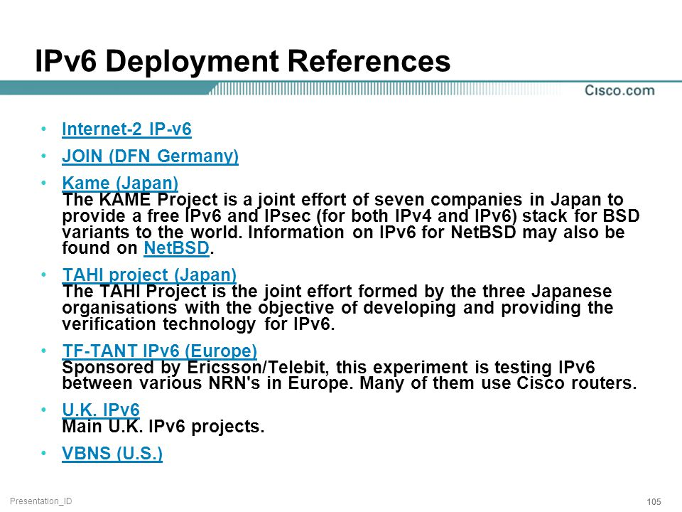 Presentation_ID 105 IPv6 Deployment References Internet-2 IP-v6 JOIN (DFN Germany) Kame (Japan) The KAME Project is a joint effort of seven companies in Japan to provide a free IPv6 and IPsec (for both IPv4 and IPv6) stack for BSD variants to the world.