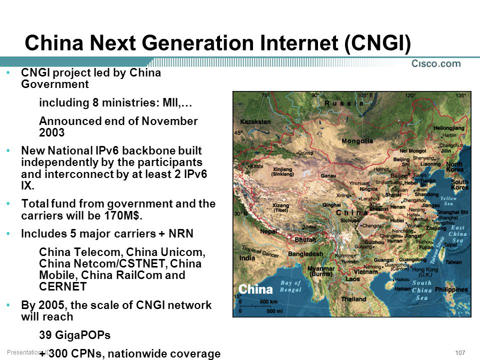 Presentation_ID 107 China Next Generation Internet (CNGI) CNGI project led by China Government including 8 ministries: MII,… Announced end of November 2003 New National IPv6 backbone built independently by the participants and interconnect by at least 2 IPv6 IX.