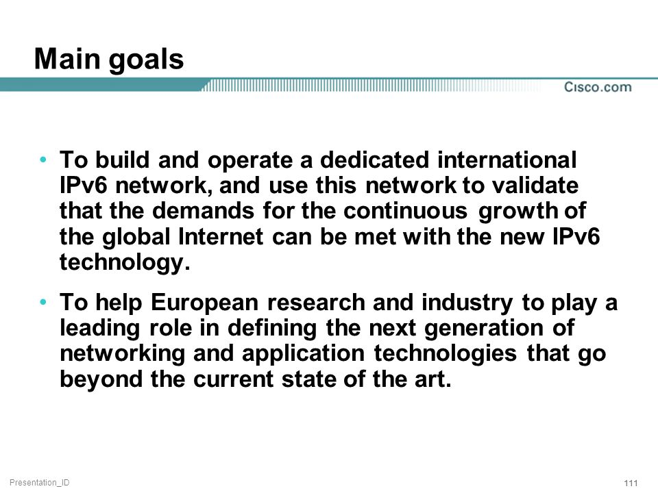 Presentation_ID 111 Main goals To build and operate a dedicated international IPv6 network, and use this network to validate that the demands for the continuous growth of the global Internet can be met with the new IPv6 technology.