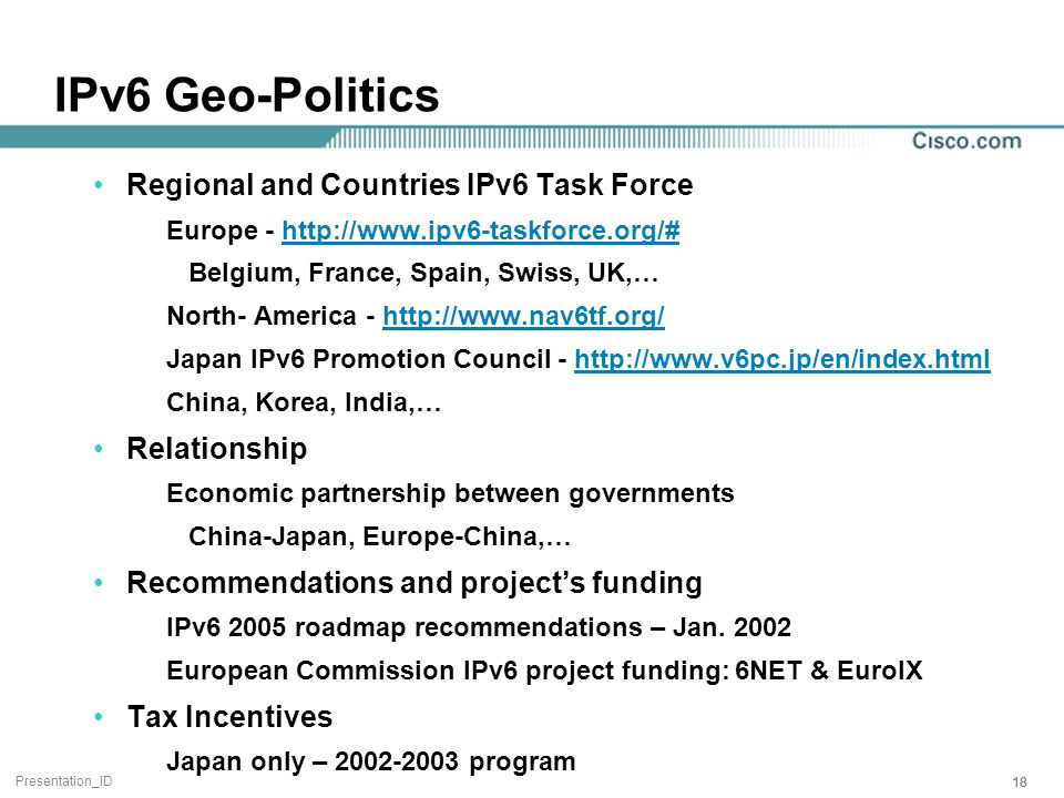 Presentation_ID 18 IPv6 Geo-Politics Regional and Countries IPv6 Task Force Europe - http://www.ipv6-taskforce.org/#http://www.ipv6-taskforce.org/# Belgium, France, Spain, Swiss, UK,… North- America - http://www.nav6tf.org/http://www.nav6tf.org/ Japan IPv6 Promotion Council - http://www.v6pc.jp/en/index.htmlhttp://www.v6pc.jp/en/index.html China, Korea, India,… Relationship Economic partnership between governments China-Japan, Europe-China,… Recommendations and project's funding IPv6 2005 roadmap recommendations – Jan.