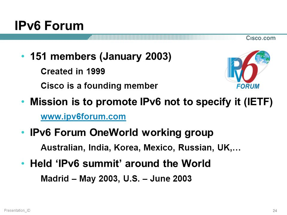 Presentation_ID 24 IPv6 Forum 151 members (January 2003) Created in 1999 Cisco is a founding member Mission is to promote IPv6 not to specify it (IETF) www.ipv6forum.com IPv6 Forum OneWorld working group Australian, India, Korea, Mexico, Russian, UK,… Held 'IPv6 summit' around the World Madrid – May 2003, U.S.