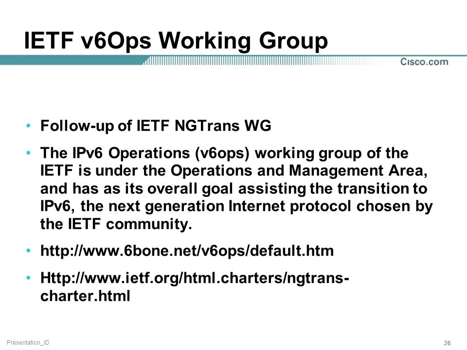 Presentation_ID 26 IETF v6Ops Working Group Follow-up of IETF NGTrans WG The IPv6 Operations (v6ops) working group of the IETF is under the Operations and Management Area, and has as its overall goal assisting the transition to IPv6, the next generation Internet protocol chosen by the IETF community.