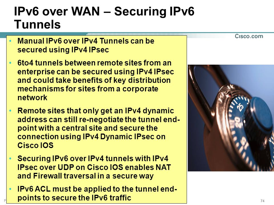 Presentation_ID 74 IPv6 over WAN – Securing IPv6 Tunnels Manual IPv6 over IPv4 Tunnels can be secured using IPv4 IPsec 6to4 tunnels between remote sites from an enterprise can be secured using IPv4 IPsec and could take benefits of key distribution mechanisms for sites from a corporate network Remote sites that only get an IPv4 dynamic address can still re-negotiate the tunnel end- point with a central site and secure the connection using IPv4 Dynamic IPsec on Cisco IOS Securing IPv6 over IPv4 tunnels with IPv4 IPsec over UDP on Cisco IOS enables NAT and Firewall traversal in a secure way IPv6 ACL must be applied to the tunnel end- points to secure the IPv6 traffic