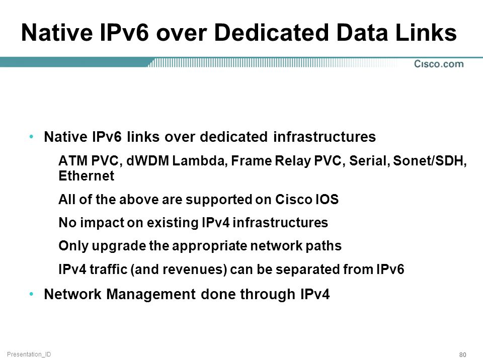 Presentation_ID 80 Native IPv6 over Dedicated Data Links Native IPv6 links over dedicated infrastructures ATM PVC, dWDM Lambda, Frame Relay PVC, Serial, Sonet/SDH, Ethernet All of the above are supported on Cisco IOS No impact on existing IPv4 infrastructures Only upgrade the appropriate network paths IPv4 traffic (and revenues) can be separated from IPv6 Network Management done through IPv4