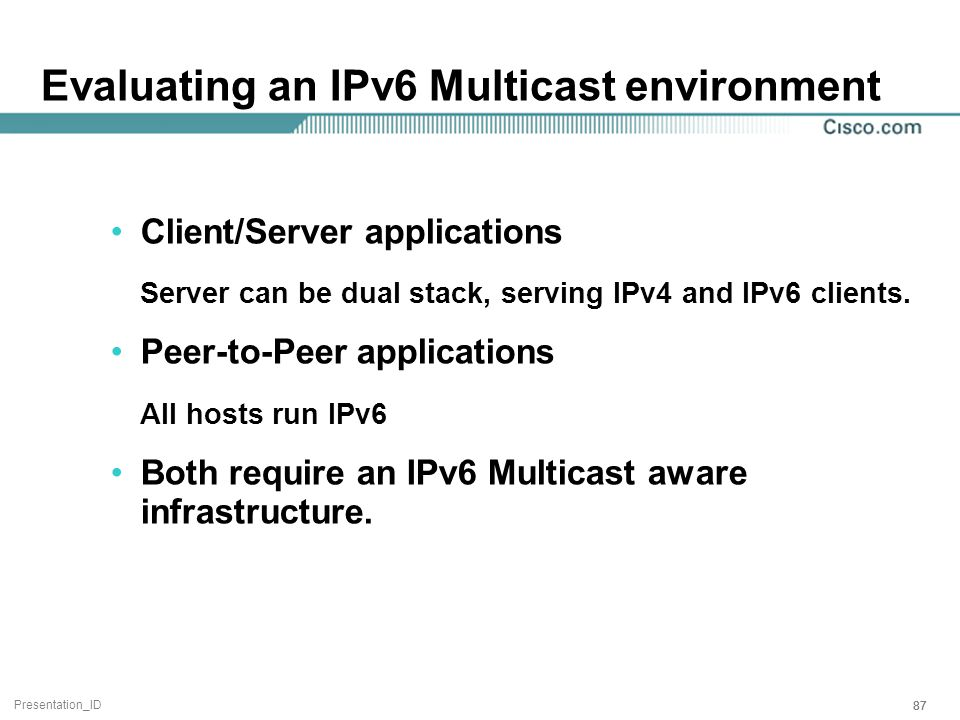 Presentation_ID 87 Evaluating an IPv6 Multicast environment Client/Server applications Server can be dual stack, serving IPv4 and IPv6 clients.