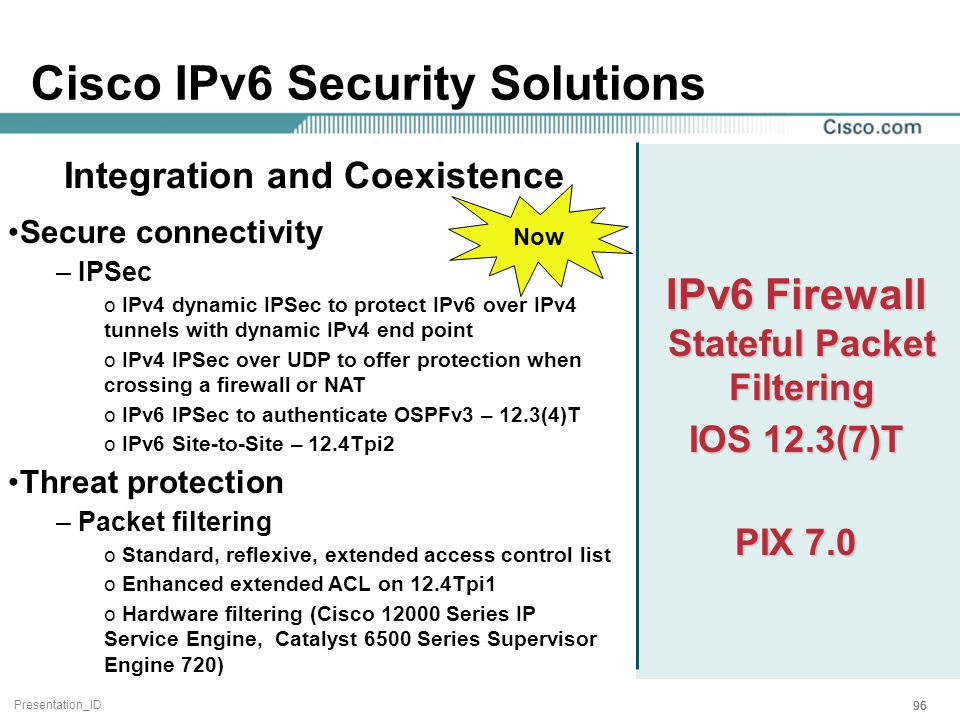 Presentation_ID 96 Cisco IPv6 Security Solutions IPv6 Firewall Stateful Packet Filtering IOS 12.3(7)T PIX 7.0 Secure connectivity – IPSec o IPv4 dynamic IPSec to protect IPv6 over IPv4 tunnels with dynamic IPv4 end point o IPv4 IPSec over UDP to offer protection when crossing a firewall or NAT o IPv6 IPSec to authenticate OSPFv3 – 12.3(4)T o IPv6 Site-to-Site – 12.4Tpi2 Threat protection – Packet filtering o Standard, reflexive, extended access control list o Enhanced extended ACL on 12.4Tpi1 o Hardware filtering (Cisco 12000 Series IP Service Engine, Catalyst 6500 Series Supervisor Engine 720) Integration and Coexistence Now