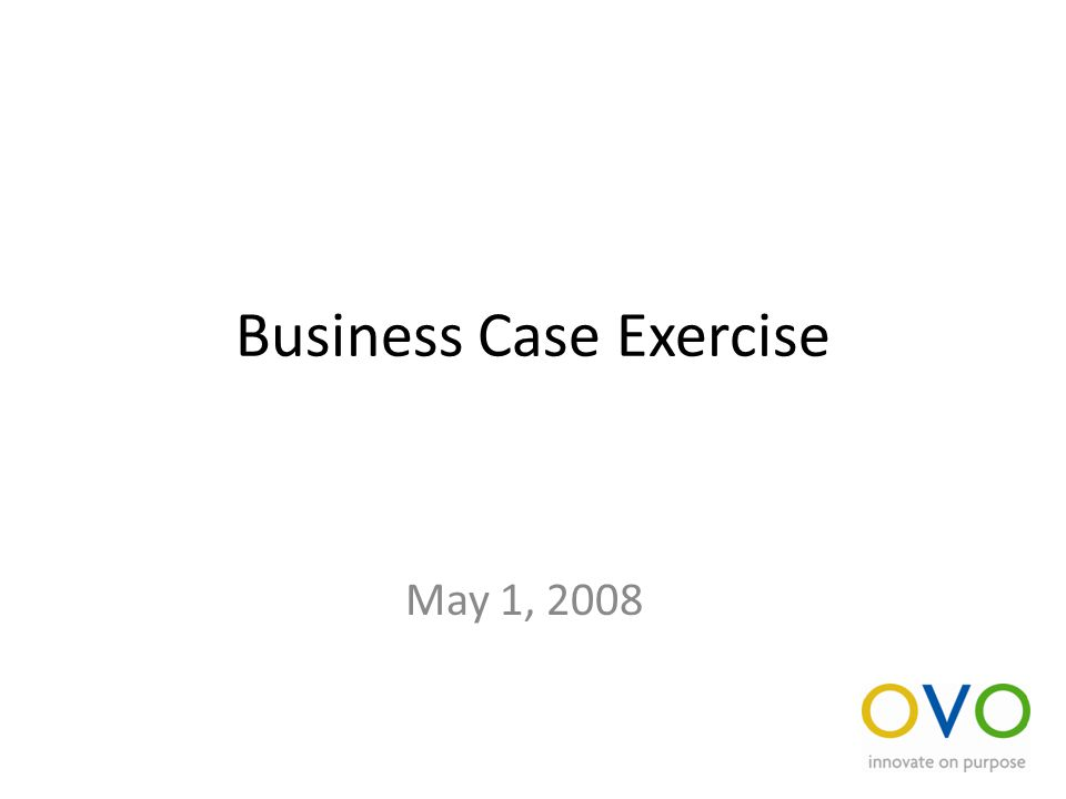 Business Case Exercise May 1, 2008