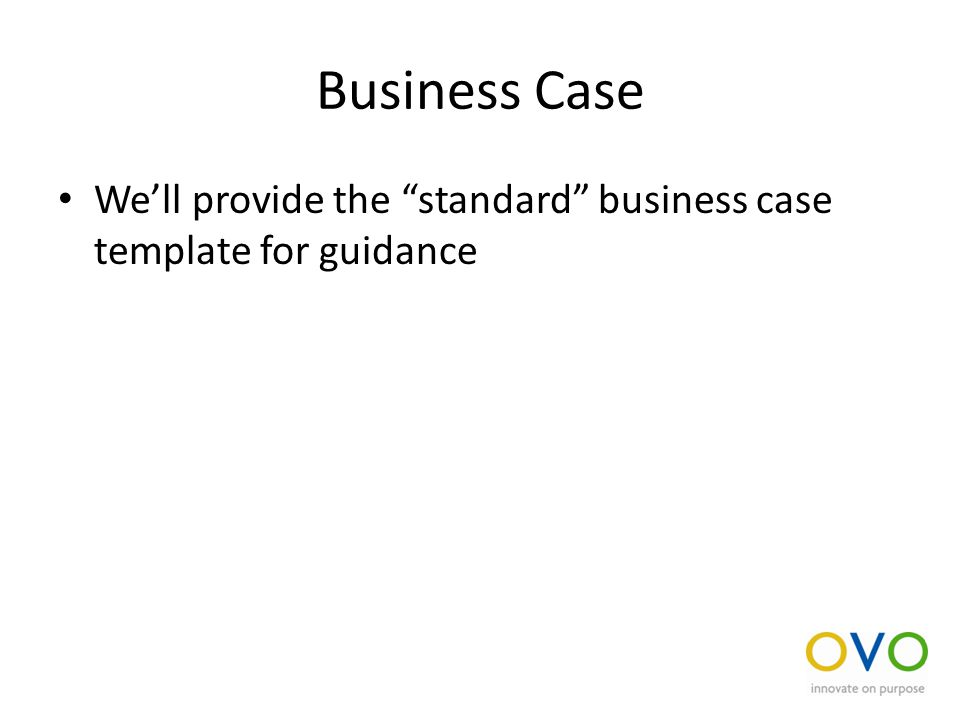 Business Case We'll provide the standard business case template for guidance