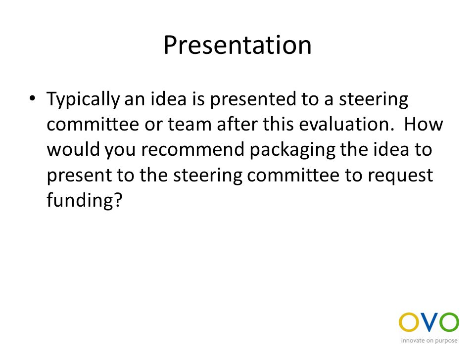 Presentation Typically an idea is presented to a steering committee or team after this evaluation.