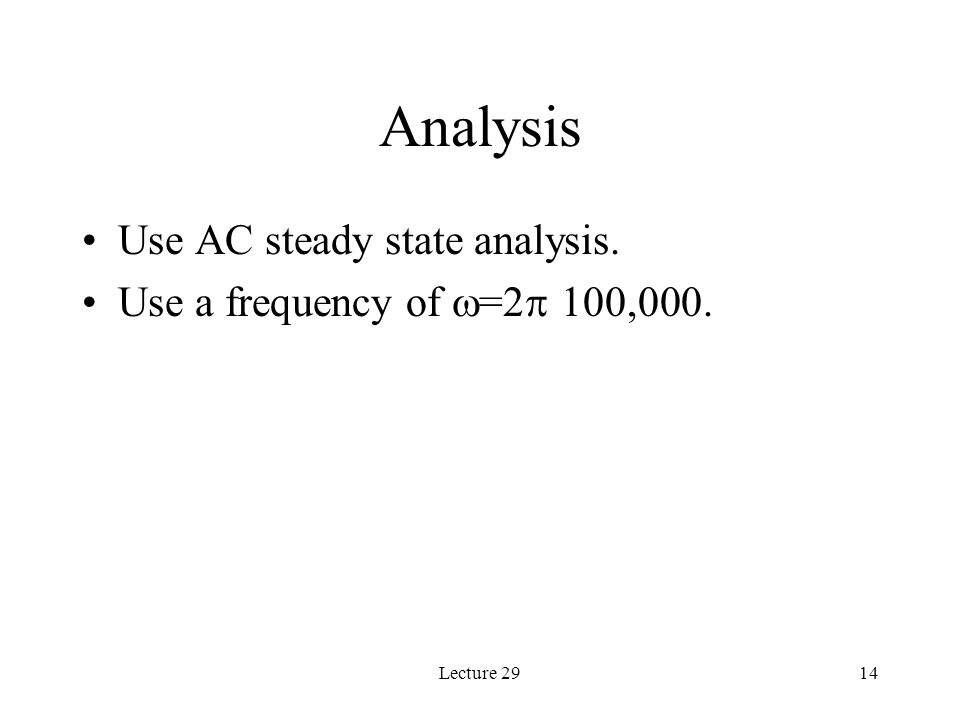 Lecture 2914 Analysis Use AC steady state analysis. Use a frequency of  =2  100,000.